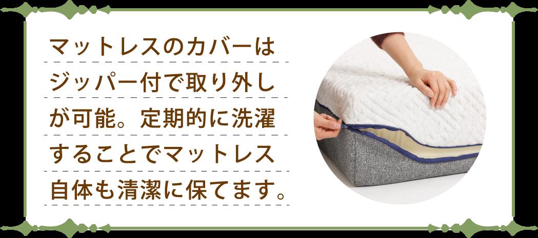 マットレスのカバーはジッパー付で取り外しが可能。定期的に洗濯することでマットレス自体も清潔に保てます。