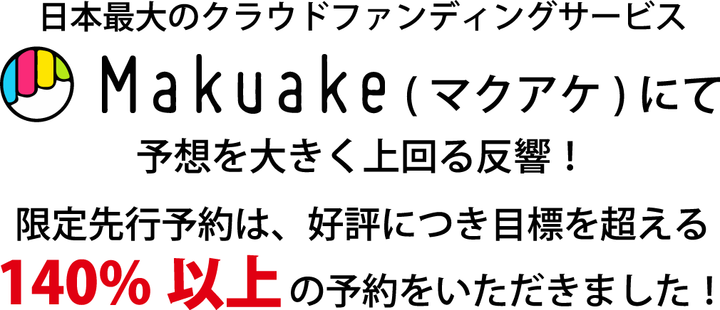 Makuakeにて予想を上回る反響!限定先行予約は、好評につき目標を超える140%以上の予約をいただきました!