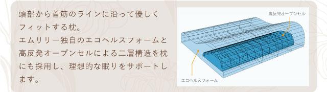頭部から首筋のラインに沿って優しくフィットする枕。エムリリー独自のエコヘルスフォームと高反発オープンセルによる二層構造を枕にも採用し、理想的な眠りをサポートします。